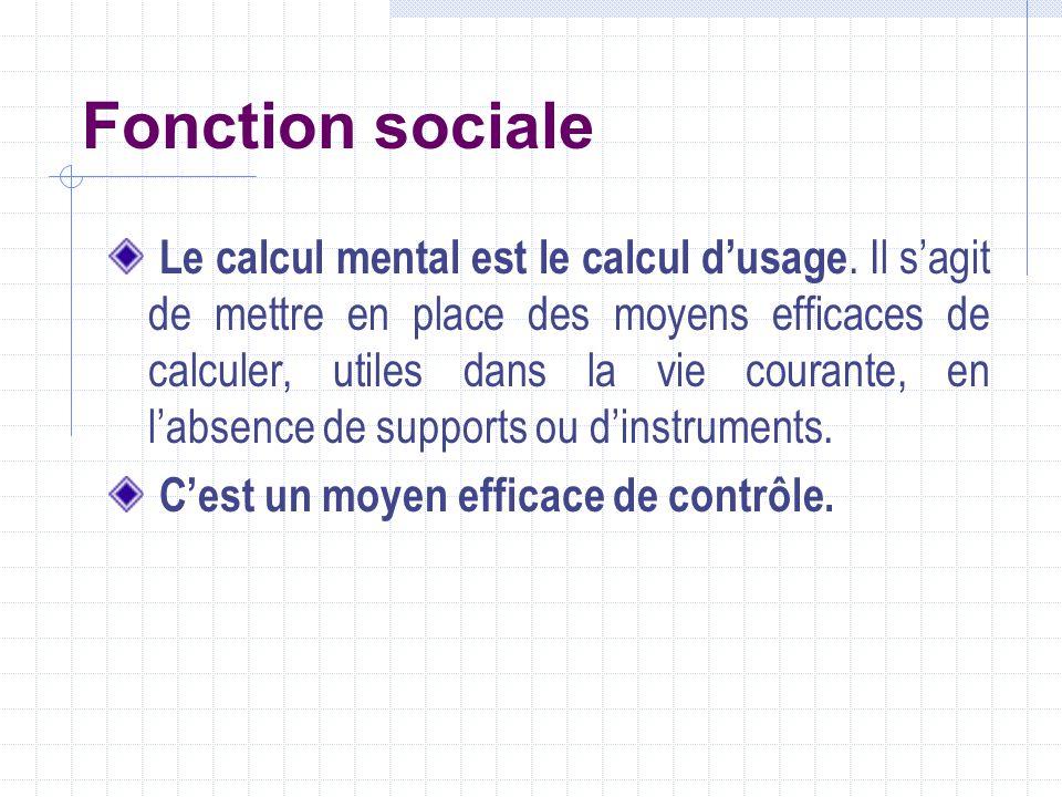 Fonction sociale Le calcul mental est le calcul dusage. Il sagit de mettre en place des moyens efficaces de calculer, utiles dans la vie courante, en