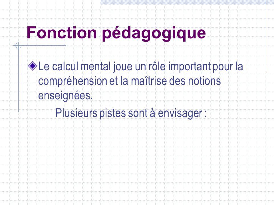 Fonction pédagogique Le calcul mental joue un rôle important pour la compréhension et la maîtrise des notions enseignées. Plusieurs pistes sont à envi