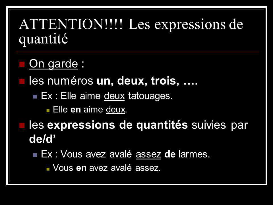 ATTENTION!!!! Les expressions de quantité On garde : les numéros un, deux, trois, …. Ex : Elle aime deux tatouages. Elle en aime deux. les expressions