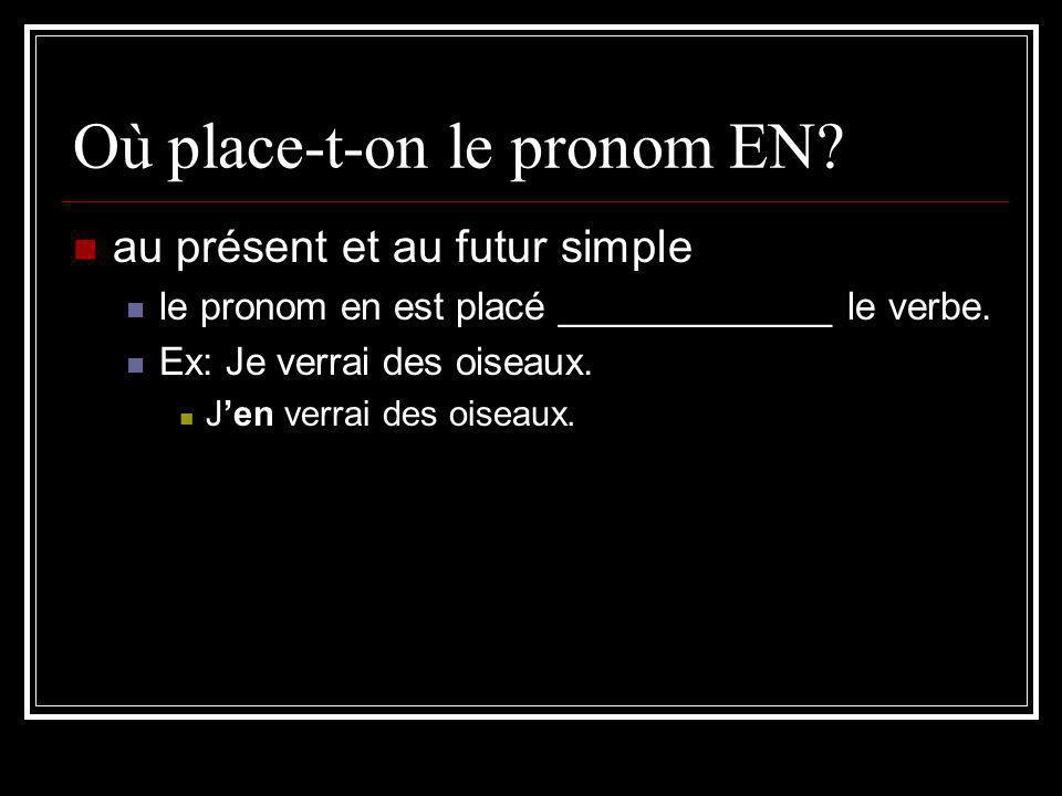 Où place-t-on le pronom EN? au présent et au futur simple le pronom en est placé _____________ le verbe. Ex: Je verrai des oiseaux. Jen verrai des ois