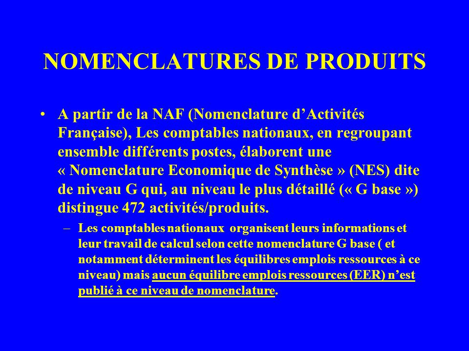 NOMENCLATURES DE PRODUITS A partir de la NAF (Nomenclature dActivités Française), Les comptables nationaux, en regroupant ensemble différents postes, élaborent une « Nomenclature Economique de Synthèse » (NES) dite de niveau G qui, au niveau le plus détaillé (« G base ») distingue 472 activités/produits.