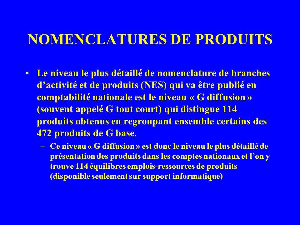 NOMENCLATURES DE PRODUITS Le niveau le plus détaillé de nomenclature de branches dactivité et de produits (NES) qui va être publié en comptabilité nationale est le niveau « G diffusion » (souvent appelé G tout court) qui distingue 114 produits obtenus en regroupant ensemble certains des 472 produits de G base.