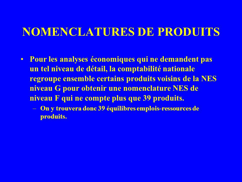 NOMENCLATURES DE PRODUITS Pour des analyses encore plus globales, des regroupements supplémentaires de produits à partir du niveau G permettent de passer ensuite au niveau E de la nomenclature (16 produits) –On y trouvera donc 16 équilibres emplois-ressources de produits : voir, par exemple, le TER 2002 (pp.