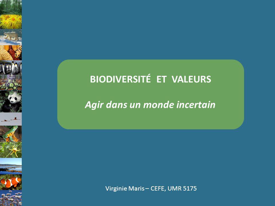 BIODIVERSITÉ ET VALEURS Agir dans un monde incertain Virginie Maris – CEFE, UMR 5175