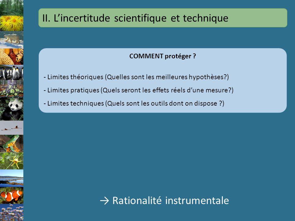 II. Lincertitude scientifique et technique Rationalité instrumentale COMMENT protéger ? - Limites théoriques (Quelles sont les meilleures hypothèses?)