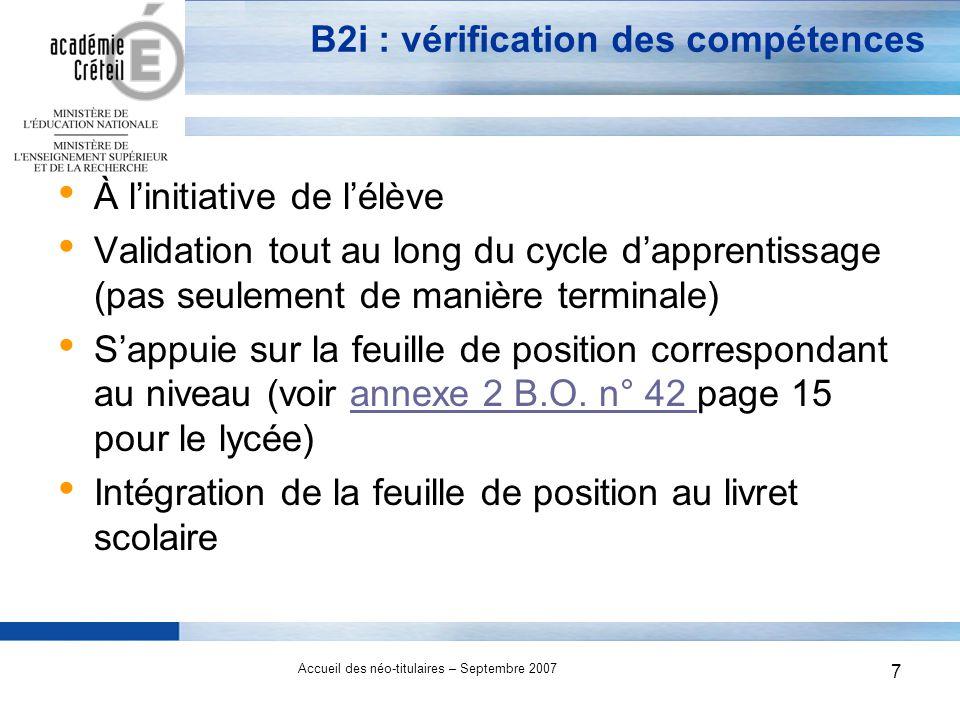 7 Accueil des néo-titulaires – Septembre 2007 7 B2i : vérification des compétences À linitiative de lélève Validation tout au long du cycle dapprentissage (pas seulement de manière terminale) Sappuie sur la feuille de position correspondant au niveau (voir annexe 2 B.O.