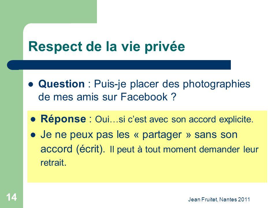 Jean Fruitet, Nantes 2011 14 Respect de la vie privée Question : Puis-je placer des photographies de mes amis sur Facebook ? Réponse : Oui…si cest ave