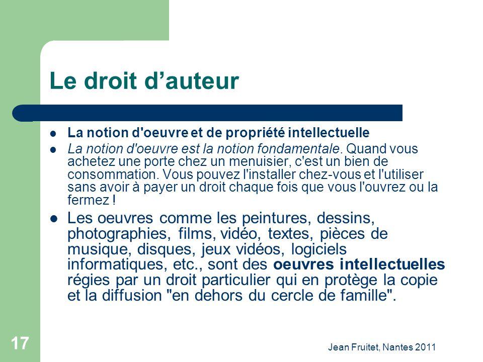 Jean Fruitet, Nantes 2011 17 Le droit dauteur La notion d'oeuvre et de propriété intellectuelle La notion d'oeuvre est la notion fondamentale. Quand v
