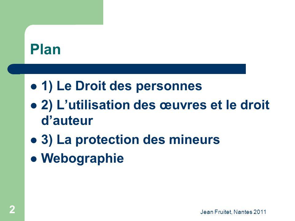 Jean Fruitet, Nantes 2011 2 Plan 1) Le Droit des personnes 2) Lutilisation des œuvres et le droit dauteur 3) La protection des mineurs Webographie