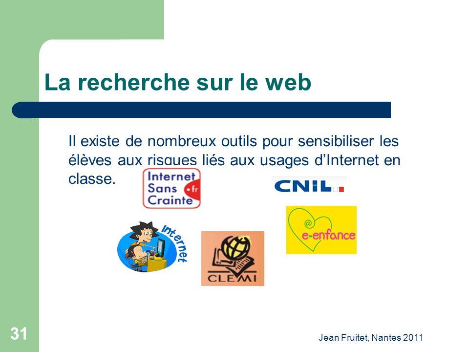 Jean Fruitet, Nantes 2011 31 La recherche sur le web Il existe de nombreux outils pour sensibiliser les élèves aux risques liés aux usages dInternet e