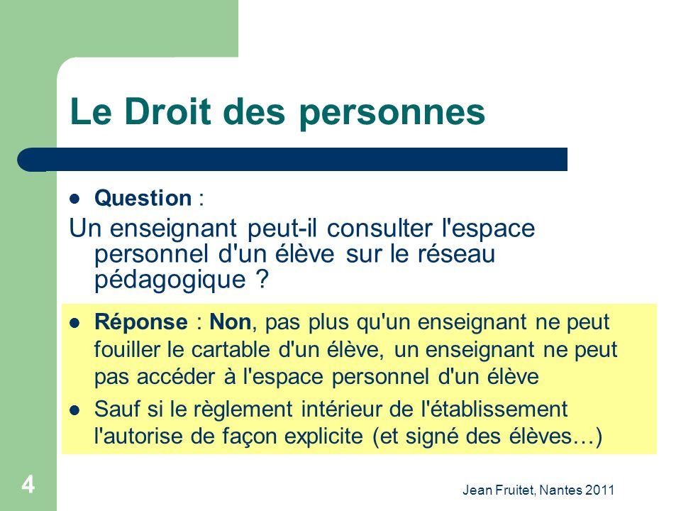 Jean Fruitet, Nantes 2011 4 Le Droit des personnes Question : Un enseignant peut-il consulter l'espace personnel d'un élève sur le réseau pédagogique