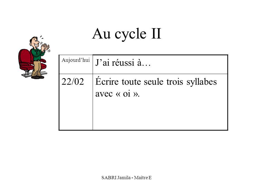 SABRI Jamila - Maître E Au cycle II Aujourdhui Jai réussi à… 22/02Écrire toute seule trois syllabes avec « oi ».