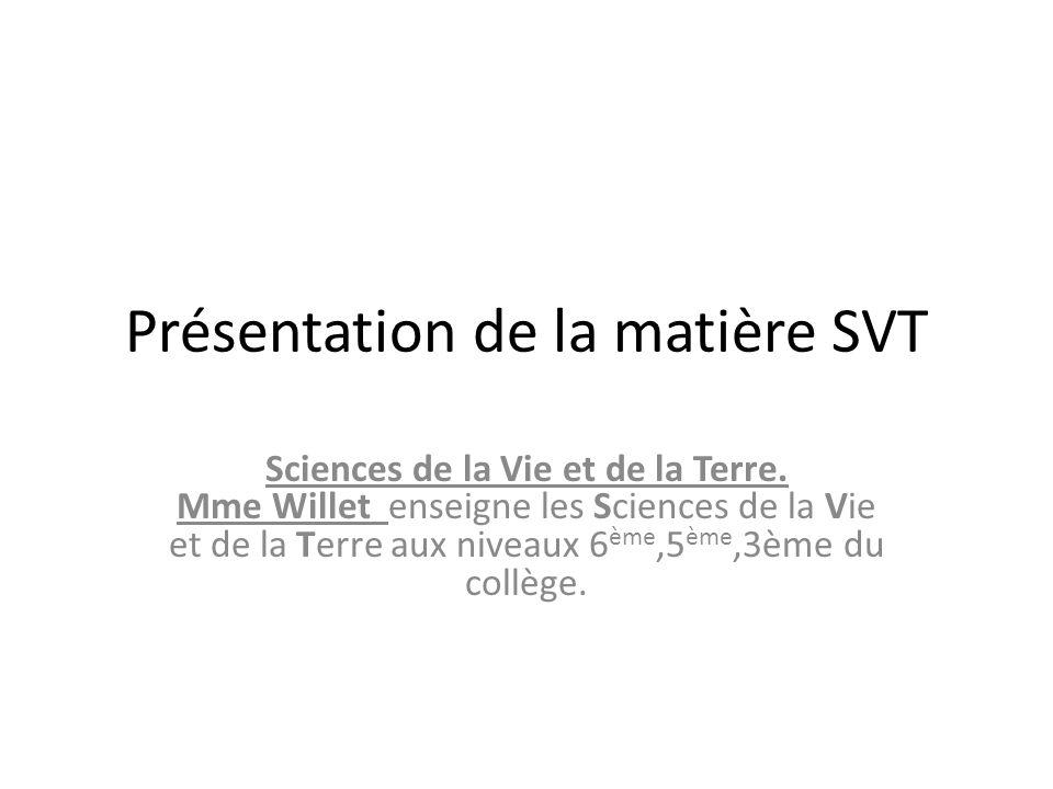 Présentation de la matière SVT Sciences de la Vie et de la Terre. Mme Willet enseigne les Sciences de la Vie et de la Terre aux niveaux 6 ème,5 ème,3è