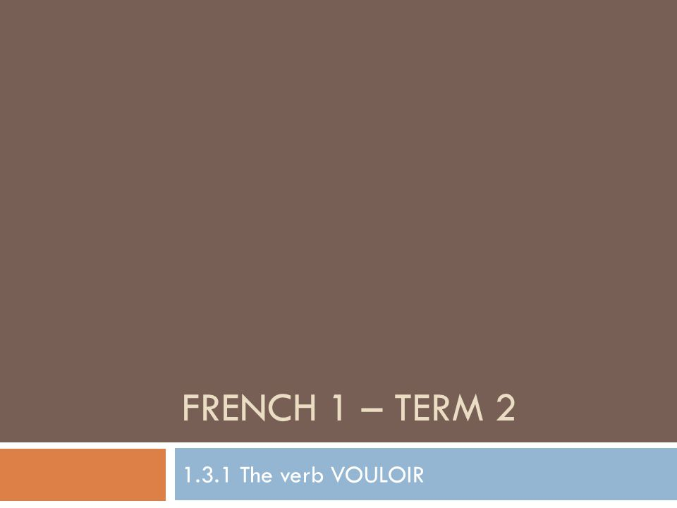 FRENCH 1 – TERM 2 1.3.1 The verb VOULOIR