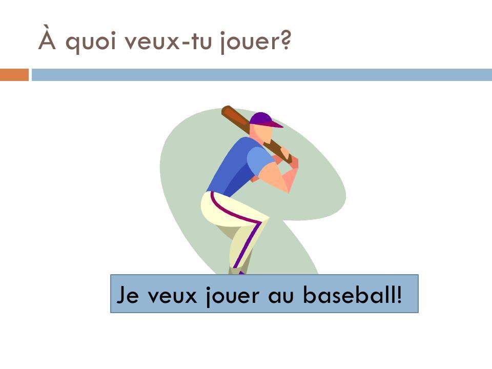 À quoi veux-tu jouer? Je veux jouer au baseball!