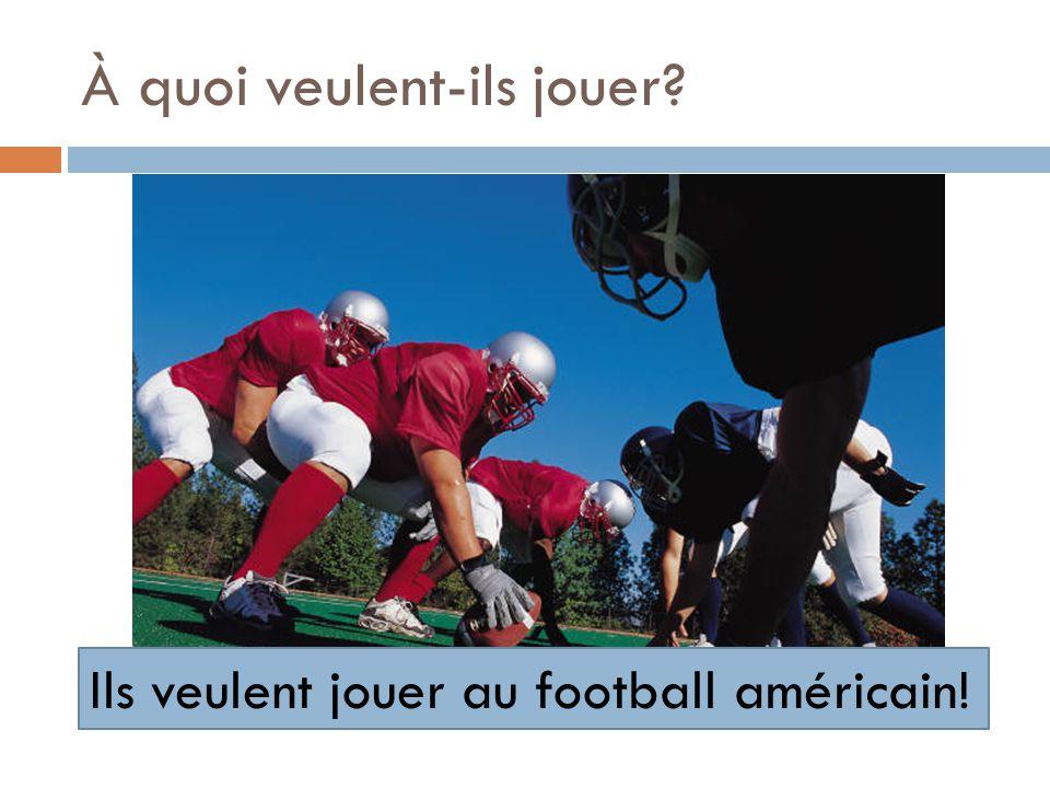 À quoi veulent-ils jouer? Ils veulent jouer au football américain!