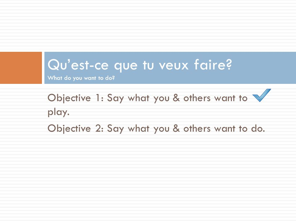 Objective 1: Say what you & others want to play. Objective 2: Say what you & others want to do. Quest-ce que tu veux faire? What do you want to do?