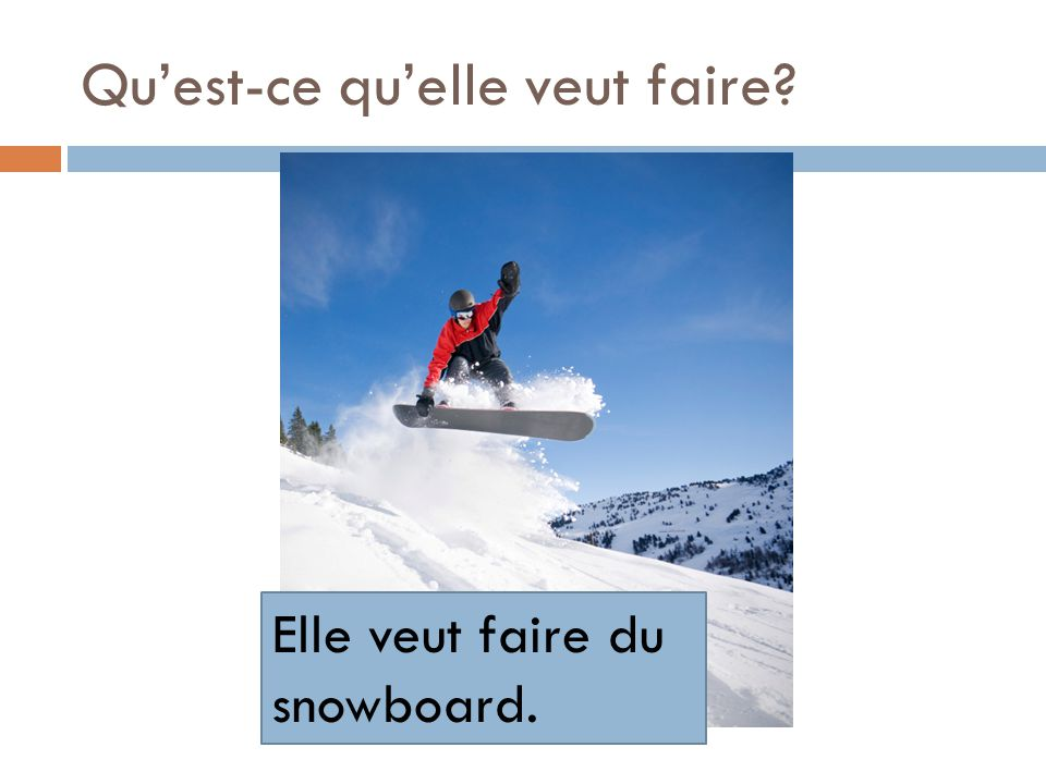 Quest-ce quelle veut faire? Elle veut faire du snowboard.