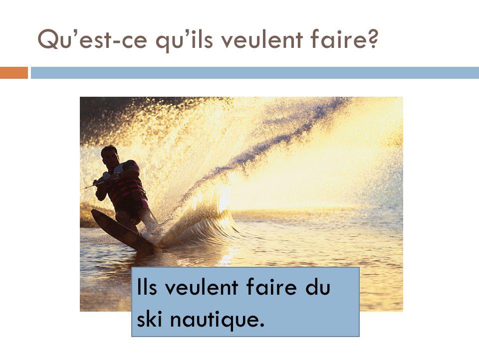 Quest-ce quils veulent faire? Ils veulent faire du ski nautique.