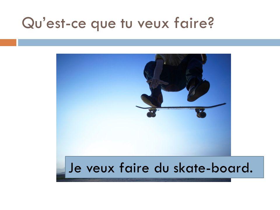 Quest-ce que tu veux faire? Je veux faire du skate-board.