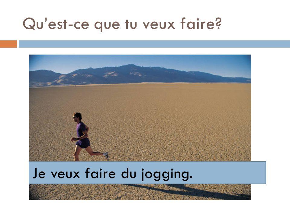 Quest-ce que tu veux faire? Je veux faire du jogging.