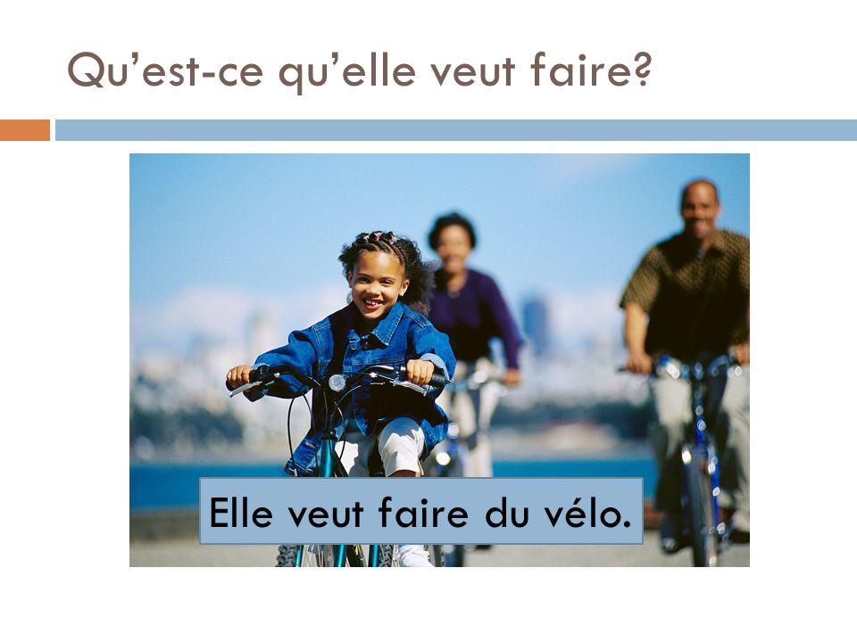 Quest-ce quelle veut faire? Elle veut faire du vélo.
