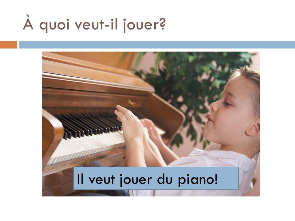 À quoi veut-il jouer? Il veut jouer du piano!
