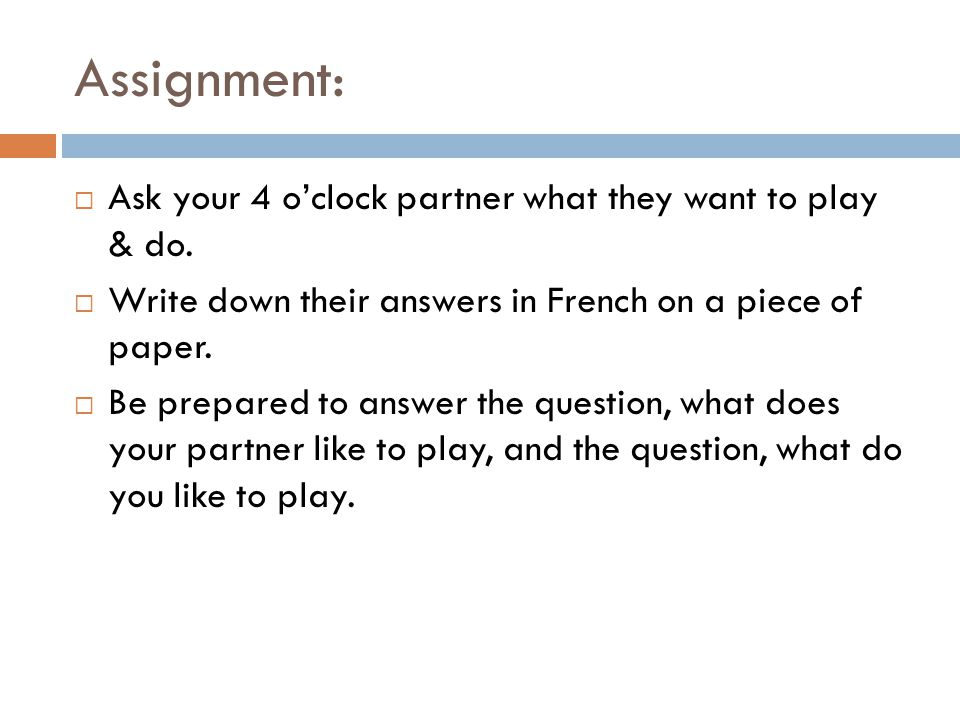 Assignment: Ask your 4 oclock partner what they want to play & do. Write down their answers in French on a piece of paper. Be prepared to answer the q