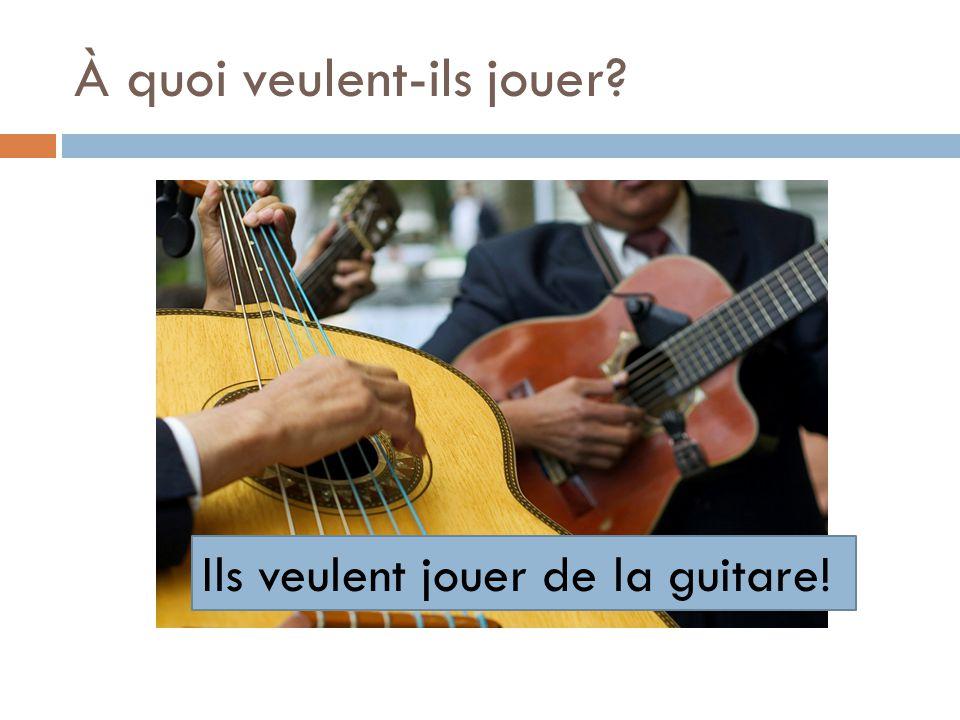 À quoi veulent-ils jouer? Ils veulent jouer de la guitare!