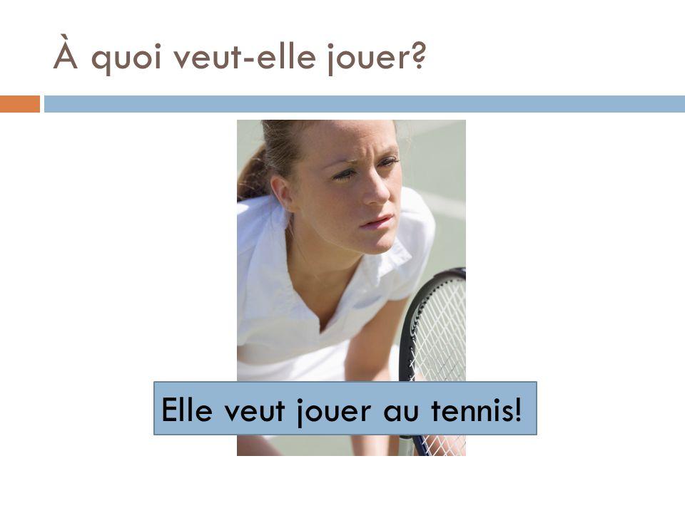 À quoi veut-elle jouer? Elle veut jouer au tennis!