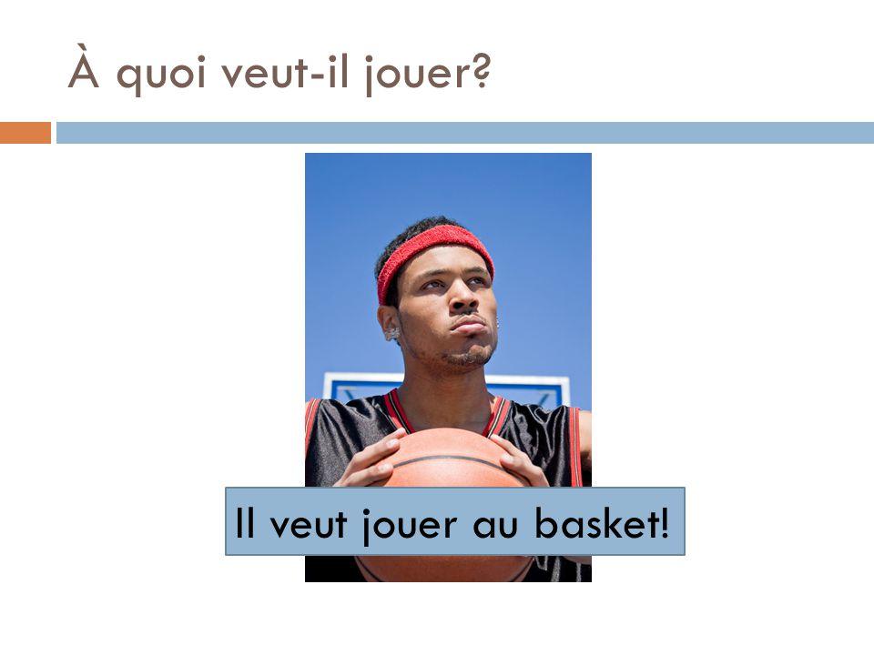 À quoi veut-il jouer? Il veut jouer au basket!
