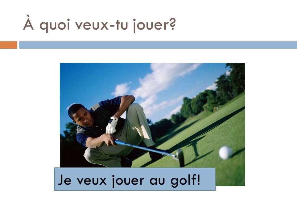 À quoi veux-tu jouer? Je veux jouer au golf!
