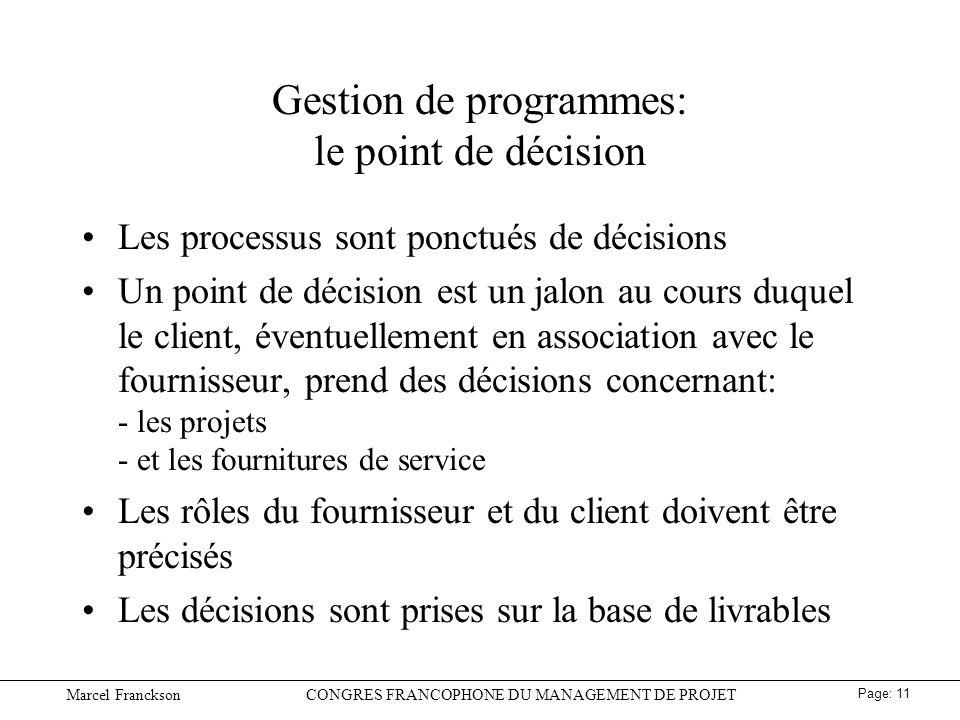 Marcel FrancksonCONGRES FRANCOPHONE DU MANAGEMENT DE PROJET Page: 11 Gestion de programmes: le point de décision Les processus sont ponctués de décisions Un point de décision est un jalon au cours duquel le client, éventuellement en association avec le fournisseur, prend des décisions concernant: - les projets - et les fournitures de service Les rôles du fournisseur et du client doivent être précisés Les décisions sont prises sur la base de livrables