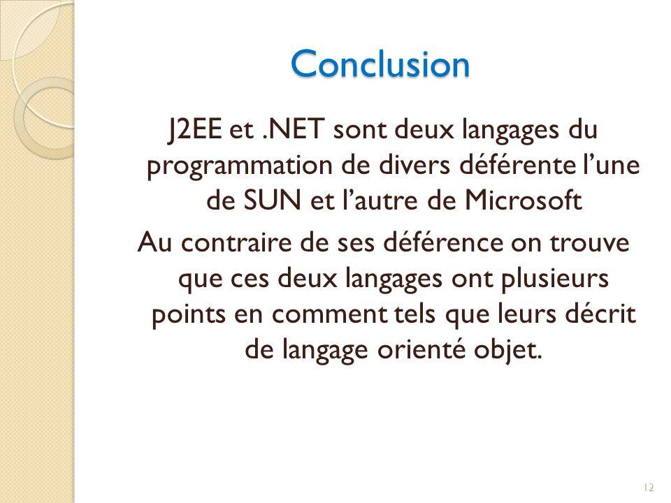Conclusion J2EE et.NET sont deux langages du programmation de divers déférente lune de SUN et lautre de Microsoft Au contraire de ses déférence on trouve que ces deux langages ont plusieurs points en comment tels que leurs décrit de langage orienté objet.