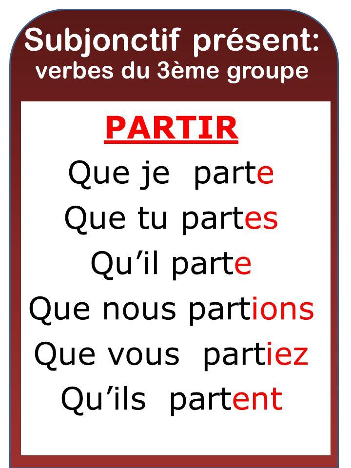 Subjonctif présent: verbes du 3ème groupe PARTIR Que je parte Que tu partes Quil parte Que nous partions Que vous partiez Quils partent