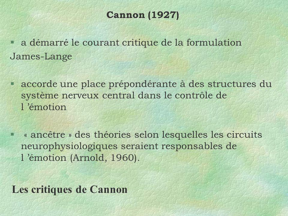 Cannon (1927) §a démarré le courant critique de la formulation James-Lange §accorde une place prépondérante à des structures du système nerveux central dans le contrôle de l émotion § « ancêtre » des théories selon lesquelles les circuits neurophysiologiques seraient responsables de l émotion (Arnold, 1960).