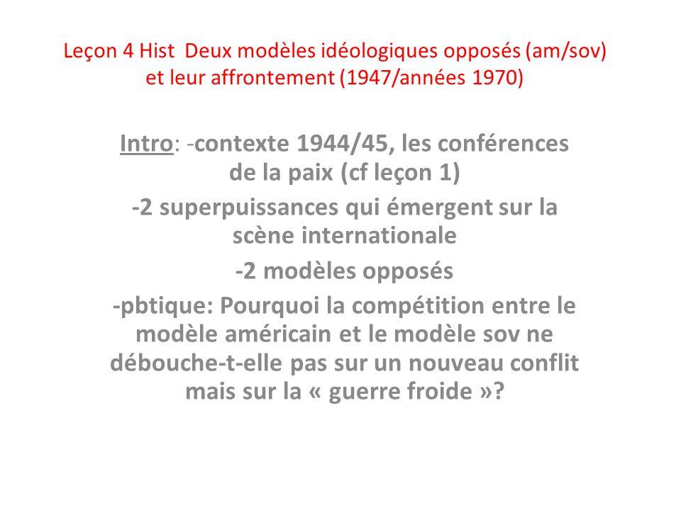 Leçon 4 Hist Deux modèles idéologiques opposés (am/sov) et leur affrontement (1947/années 1970) Intro: -contexte 1944/45, les conférences de la paix (