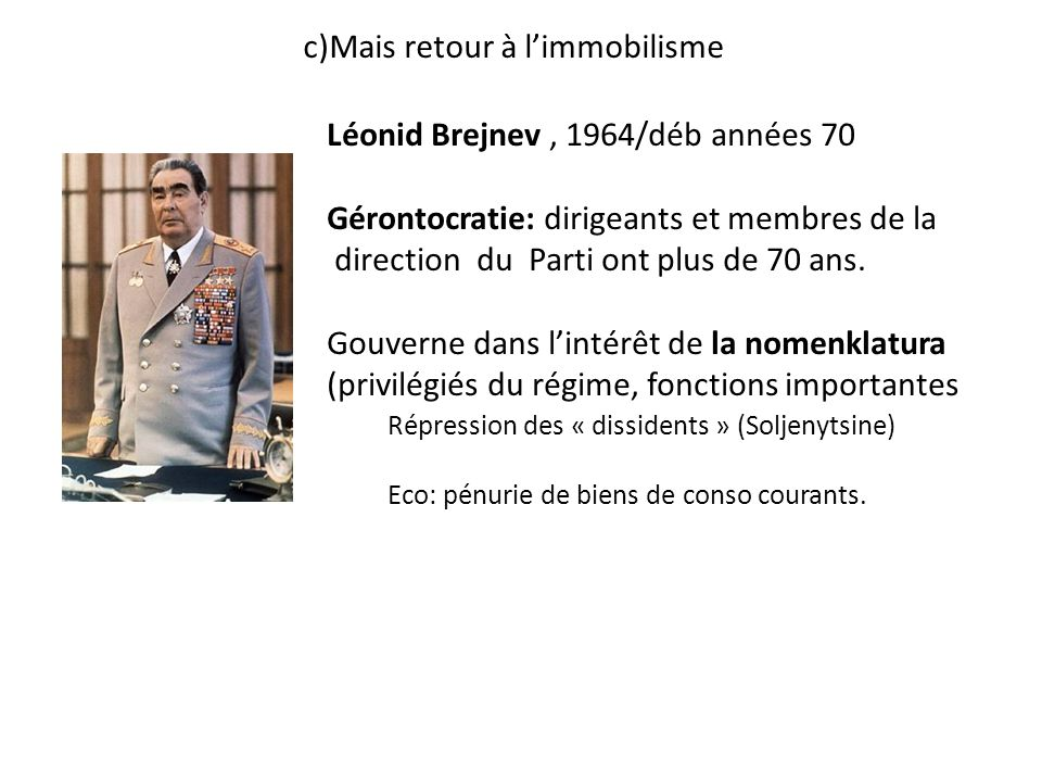 c)Mais retour à limmobilisme Répression des « dissidents » (Soljenytsine) Eco: pénurie de biens de conso courants. Léonid Brejnev, 1964/déb années 70