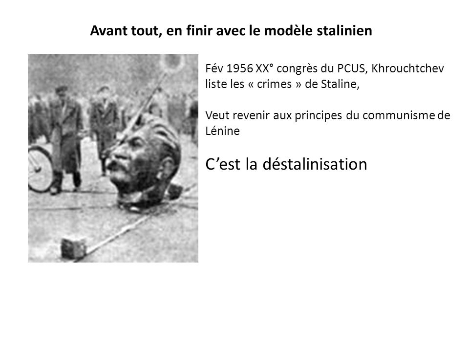Avant tout, en finir avec le modèle stalinien Fév 1956 XX° congrès du PCUS, Khrouchtchev liste les « crimes » de Staline, Veut revenir aux principes d