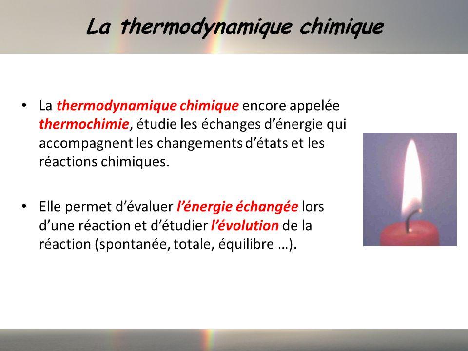 La thermodynamique chimique La thermodynamique chimique encore appelée thermochimie, étudie les échanges dénergie qui accompagnent les changements détats et les réactions chimiques.