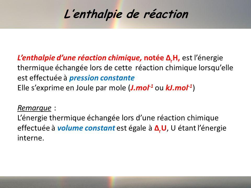 Lenthalpie de réaction Lenthalpie dune réaction chimique, notée Δ r H, est lénergie thermique échangée lors de cette réaction chimique lorsquelle est effectuée à pression constante Elle sexprime en Joule par mole (J.mol -1 ou kJ.mol -1 ) Remarque : Lénergie thermique échangée lors dune réaction chimique effectuée à volume constant est égale à Δ r U, U étant lénergie interne.