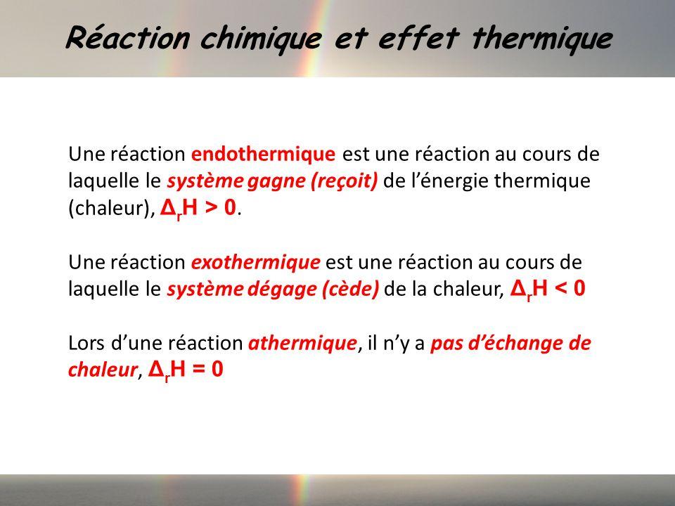 Réaction chimique et effet thermique Une réaction endothermique est une réaction au cours de laquelle le système gagne (reçoit) de lénergie thermique (chaleur), Δ r H > 0.