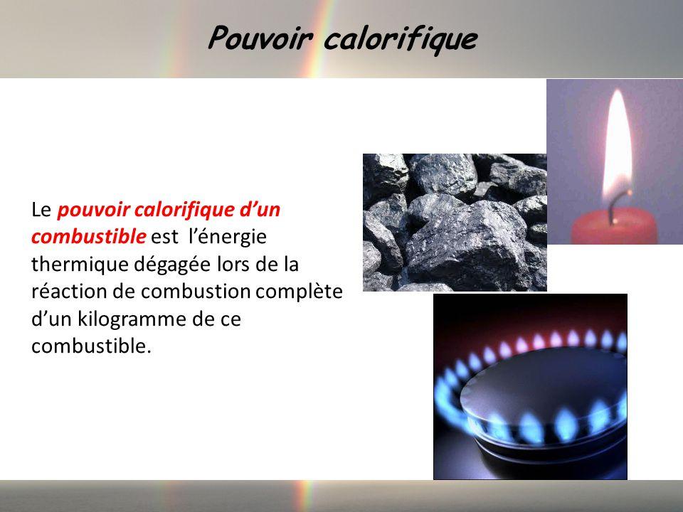 Pouvoir calorifique Le pouvoir calorifique dun combustible est lénergie thermique dégagée lors de la réaction de combustion complète dun kilogramme de ce combustible.