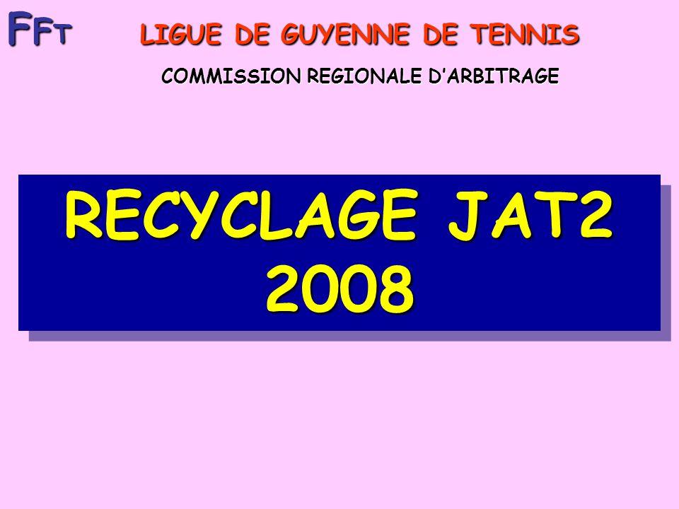 RECYCLAGE JAT2 2008 F F T LIGUE DE GUYENNE DE TENNIS COMMISSION REGIONALE DARBITRAGE COMMISSION REGIONALE DARBITRAGE