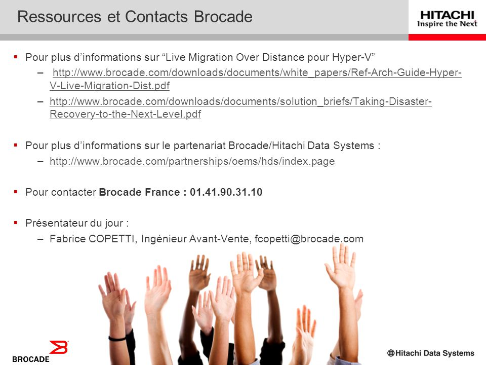 40 Ressources et Contacts Hitachi www.hds.com/go/hyperv Hyper-V Live Migration over Distance Tri-branded Solution: Microsoft, Hitachi & Brocade Soluti