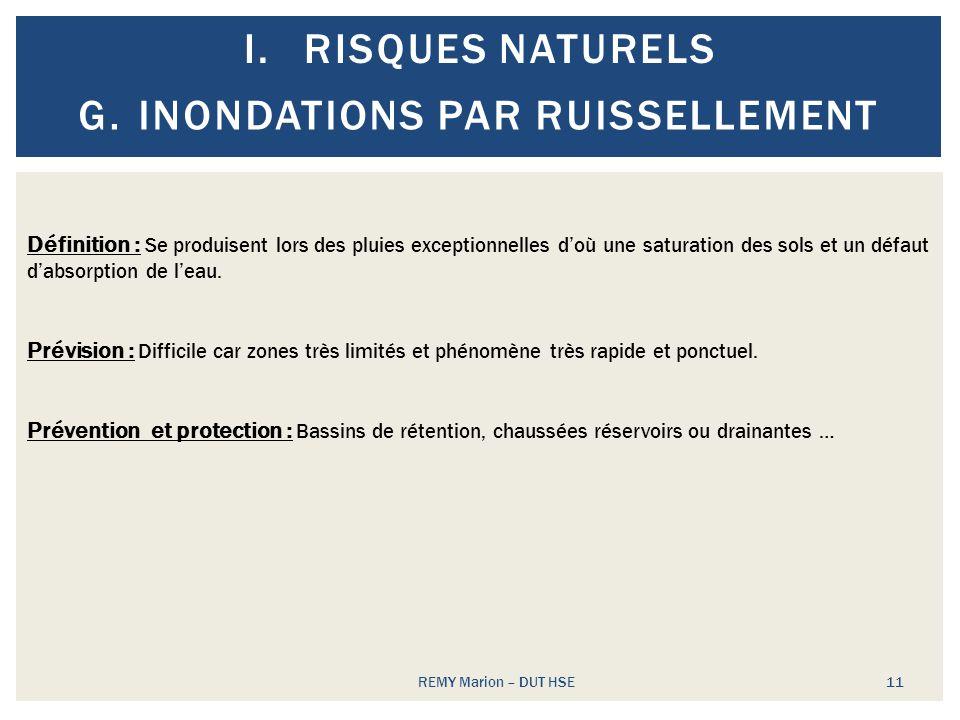 I.RISQUES NATURELS REMY Marion – DUT HSE 11 G.INONDATIONS PAR RUISSELLEMENT Définition : Se produisent lors des pluies exceptionnelles doù une saturat