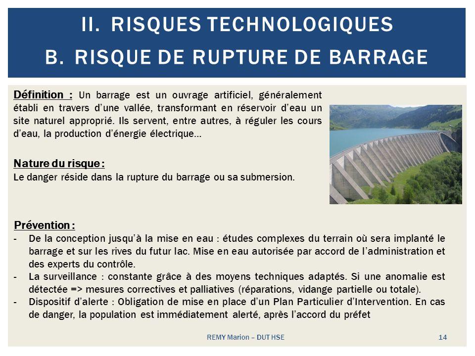 II.RISQUES TECHNOLOGIQUES REMY Marion – DUT HSE 14 B.RISQUE DE RUPTURE DE BARRAGE Définition : Un barrage est un ouvrage artificiel, généralement étab