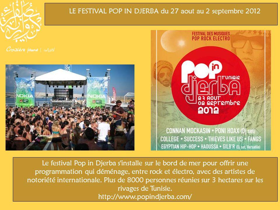 LE FESTIVAL POP IN DJERBA du 27 aout au 2 septembre 2012 Le festival Pop in Djerba s installe sur le bord de mer pour offrir une programmation qui déménage, entre rock et électro, avec des artistes de notoriété internationale.