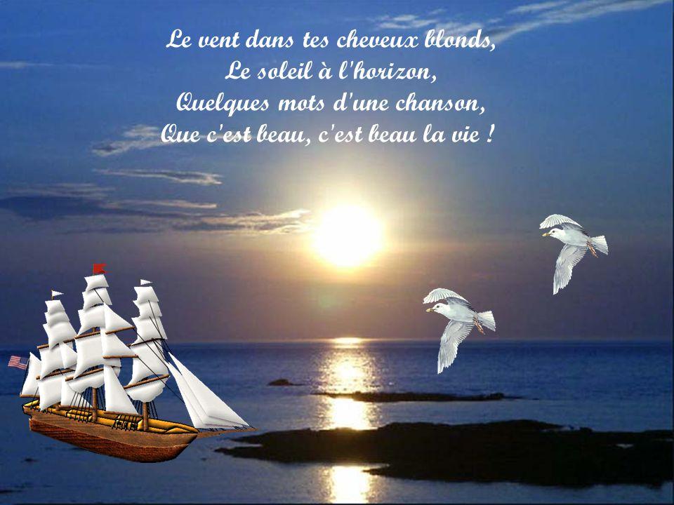 Le vent dans tes cheveux blonds, Le soleil à l horizon, Quelques mots d une chanson, Que c est beau, c est beau la vie !