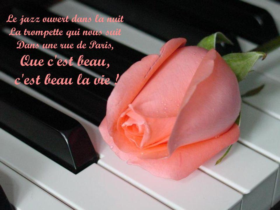 Le jazz ouvert dans la nuit La trompette qui nous suit Dans une rue de Paris, Que c est beau, c est beau la vie !